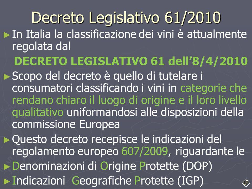 LF Decreto Legislativo 61/2010 ► ► In Italia la classificazione dei vini è attualmente regolata dal DECRETO LEGISLATIVO 61 dell'8/4/2010 ► ► Scopo del decreto è quello di tutelare i consumatori classificando i vini in categorie che rendano chiaro il luogo di origine e il loro livello qualitativo uniformandosi alle disposizioni della commissione Europea ► ► Questo decreto recepisce le indicazioni del regolamento europeo 607/2009, riguardante le ► ► Denominazioni di Origine Protette (DOP) ► ► Indicazioni Geografiche Protette (IGP)