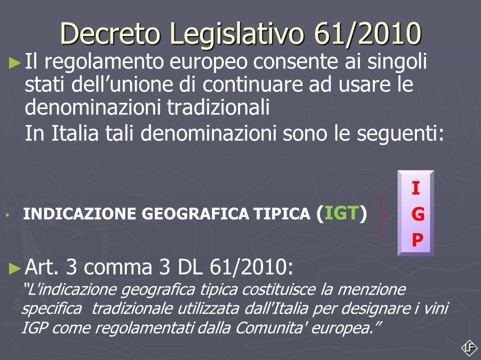 LF Decreto Legislativo 61/2010 INDICAZIONE GEOGRAFICA TIPICA (IGT) ► Il regolamento europeo consente ai singoli stati dell'unione di continuare ad usare le denominazioni tradizionali In Italia tali denominazioni sono le seguenti: ► Art.