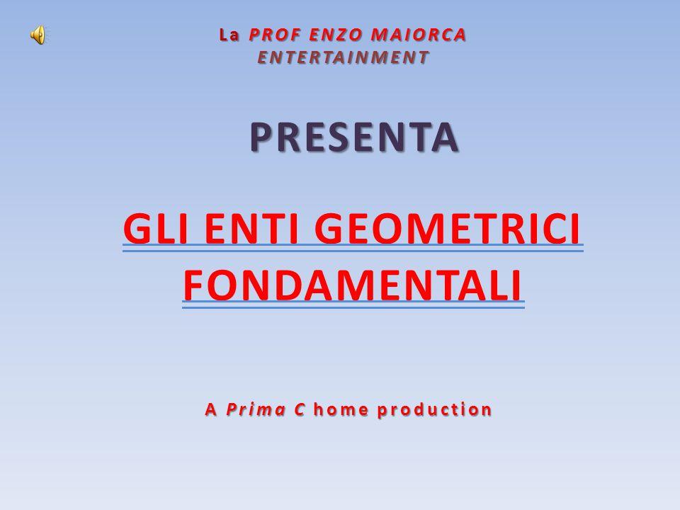La PROF ENZO MAIORCA ENTERTAINMENT PRESENTA A Prima C home production GLI ENTI GEOMETRICI FONDAMENTALI