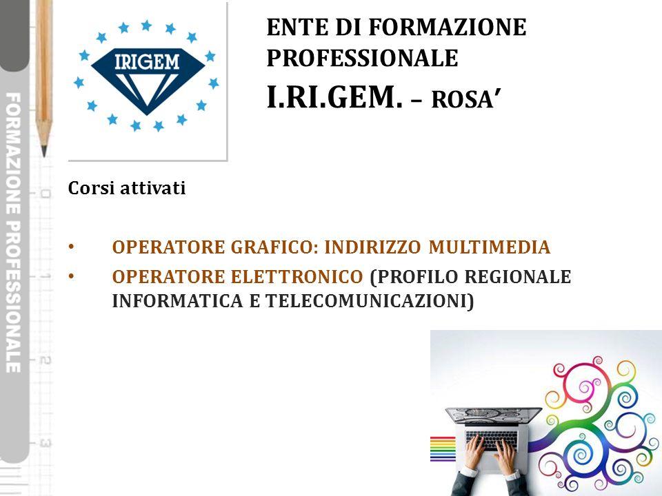 ENTE DI FORMAZIONE PROFESSIONALE I.RI.GEM. – ROSA' Corsi attivati OPERATORE GRAFICO: INDIRIZZO MULTIMEDIA OPERATORE ELETTRONICO (PROFILO REGIONALE INF