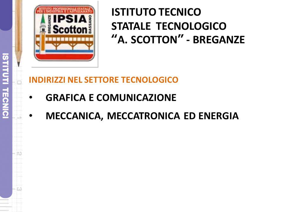 """ISTITUTO TECNICO STATALE TECNOLOGICO """"A. SCOTTON"""" - BREGANZE INDIRIZZI NEL SETTORE TECNOLOGICO GRAFICA E COMUNICAZIONE MECCANICA, MECCATRONICA ED ENER"""