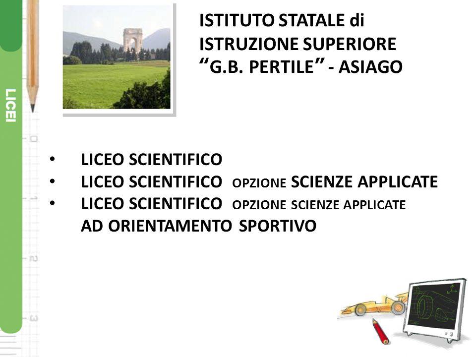 """LICEO SCIENTIFICO LICEO SCIENTIFICO OPZIONE SCIENZE APPLICATE AD ORIENTAMENTO SPORTIVO ISTITUTO STATALE di ISTRUZIONE SUPERIORE """"G.B. PERTILE"""" - ASIAG"""