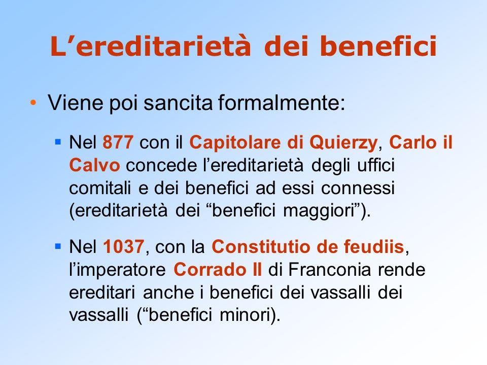 L'ereditarietà dei benefici Viene poi sancita formalmente:  Nel 877 con il Capitolare di Quierzy, Carlo il Calvo concede l'ereditarietà degli uffici