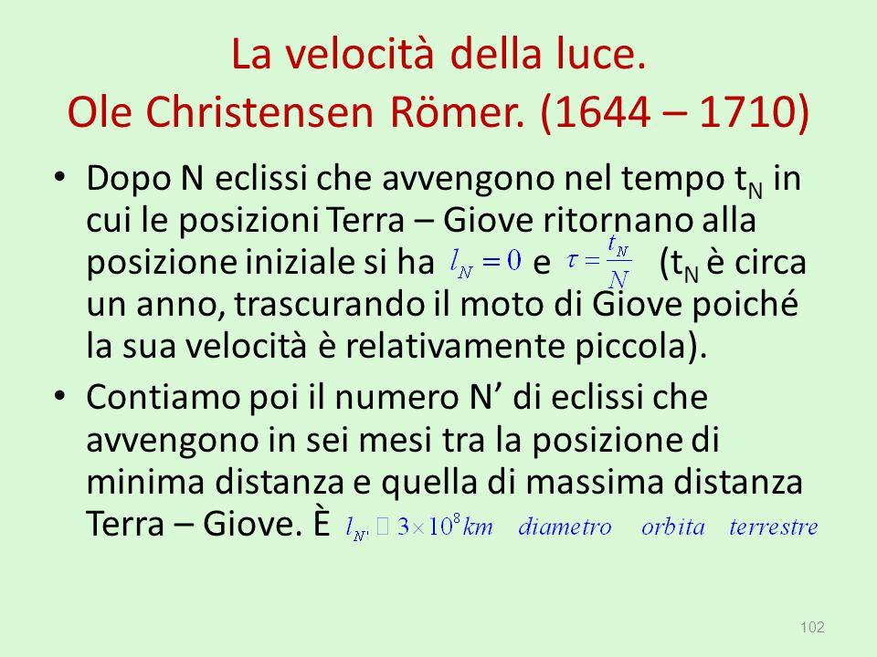 La velocità della luce. Ole Christensen Römer. (1644 – 1710) 102 Dopo N eclissi che avvengono nel tempo t N in cui le posizioni Terra – Giove ritornan
