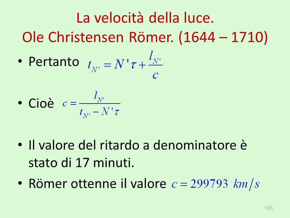 La velocità della luce. Ole Christensen Römer. (1644 – 1710) 103 Pertanto Cioè Il valore del ritardo a denominatore è stato di 17 minuti. Römer ottenn