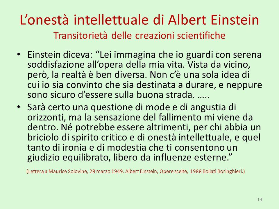 """L'onestà intellettuale di Albert Einstein Transitorietà delle creazioni scientifiche Einstein diceva: """"Lei immagina che io guardi con serena soddisfaz"""