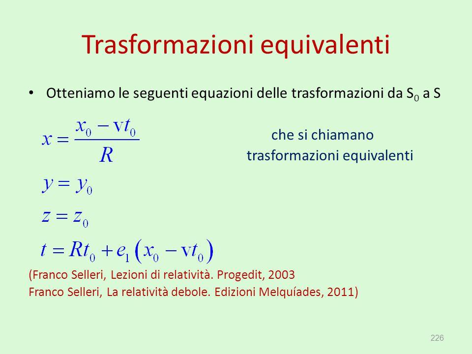 Trasformazioni equivalenti Otteniamo le seguenti equazioni delle trasformazioni da S 0 a S che si chiamano trasformazioni equivalenti (Franco Selleri,