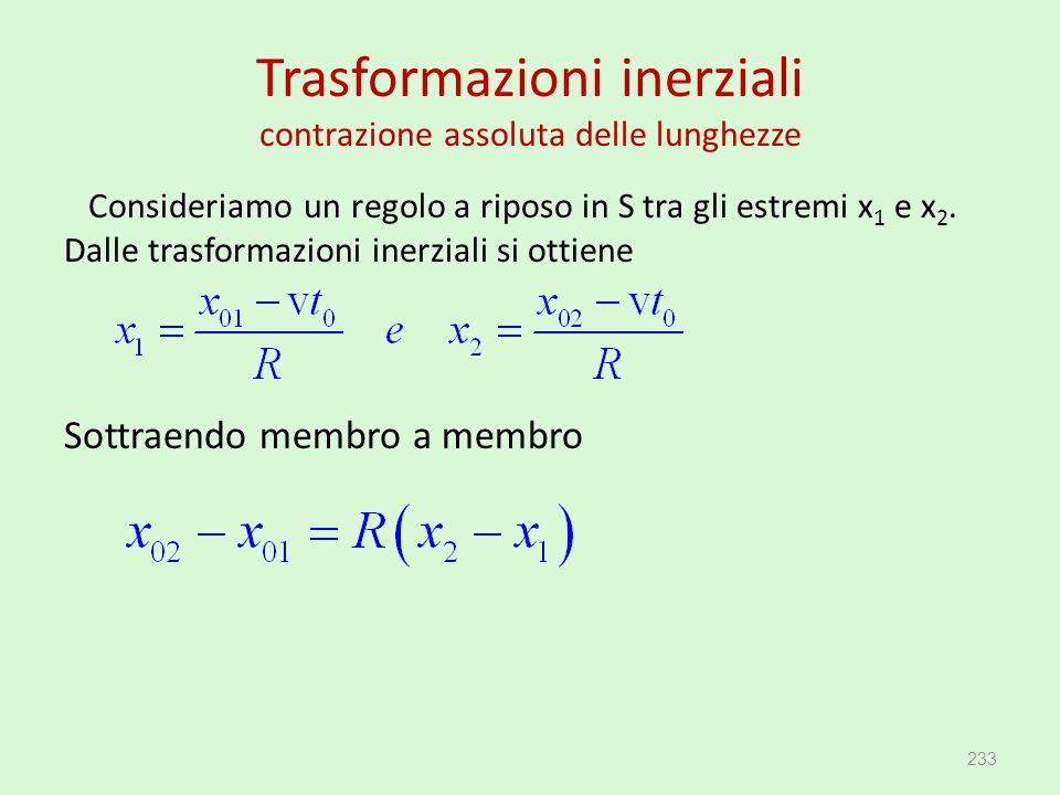 Trasformazioni inerziali contrazione assoluta delle lunghezze Consideriamo un regolo a riposo in S tra gli estremi x 1 e x 2. Dalle trasformazioni ine