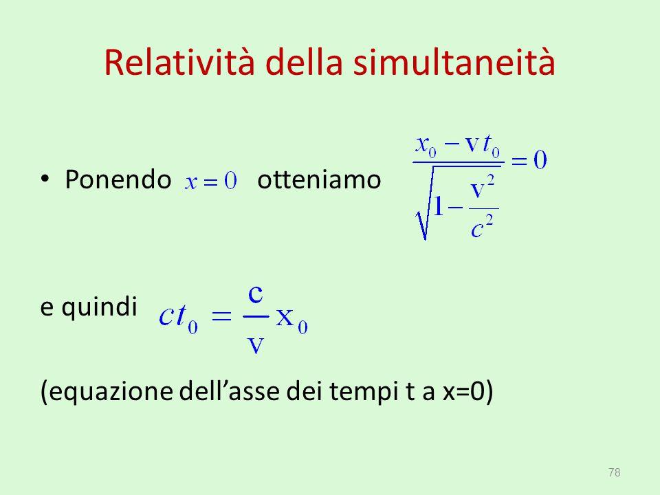 Relatività della simultaneità Ponendo otteniamo e quindi (equazione dell'asse dei tempi t a x=0) 78