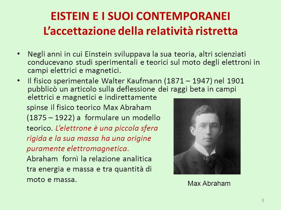 EISTEIN E I SUOI CONTEMPORANEI L'accettazione della relatività ristretta Gli sviluppi teorici progredivano e Kaufmann nel 1906 con nuove tecniche sperimentali arrivò ad affermare che la teoria di Einstein – Lorentz * era scorretta nell'interpretare la relazione tra energia e massa.