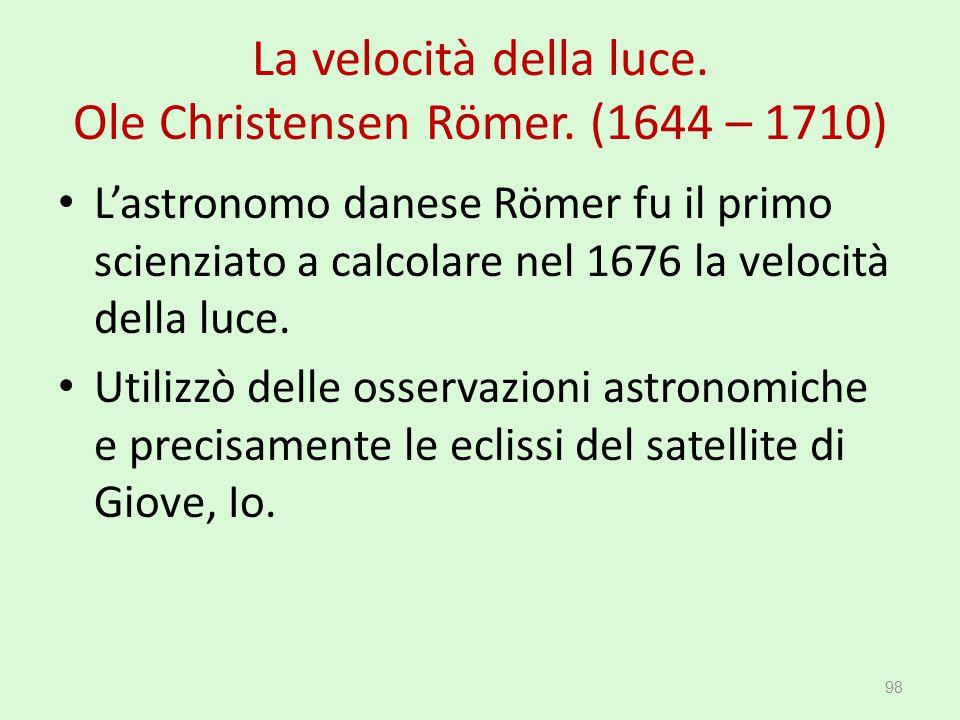 La velocità della luce. Ole Christensen Römer. (1644 – 1710) L'astronomo danese Römer fu il primo scienziato a calcolare nel 1676 la velocità della lu