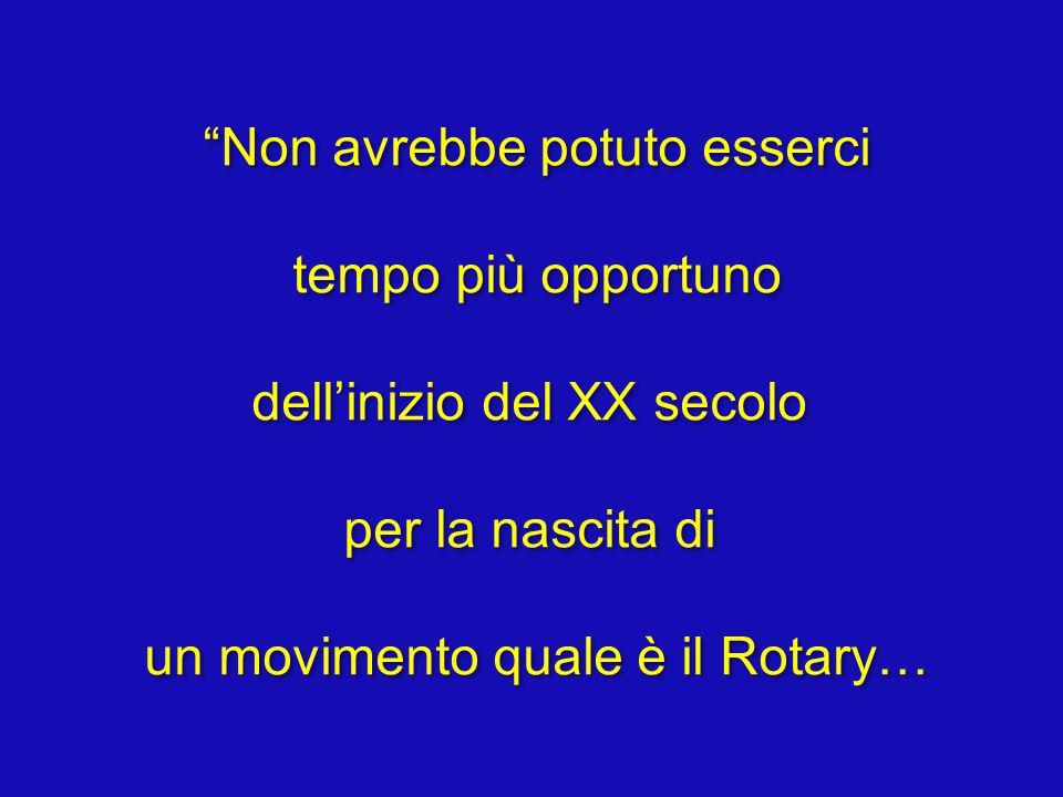 Non avrebbe potuto esserci tempo più opportuno dell'inizio del XX secolo per la nascita di un movimento quale è il Rotary… Non avrebbe potuto esserci tempo più opportuno dell'inizio del XX secolo per la nascita di un movimento quale è il Rotary…