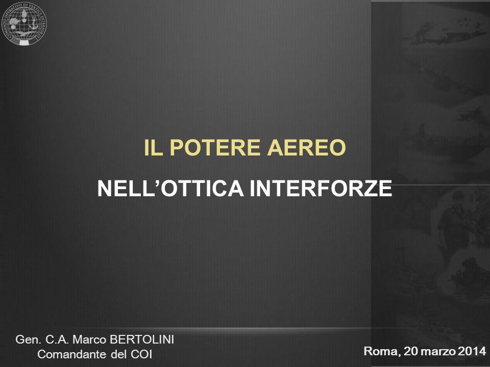 Gen. C.A. Marco BERTOLINI Comandante del COI IL POTERE AEREO NELL'OTTICA INTERFORZE Roma, 20 marzo 2014