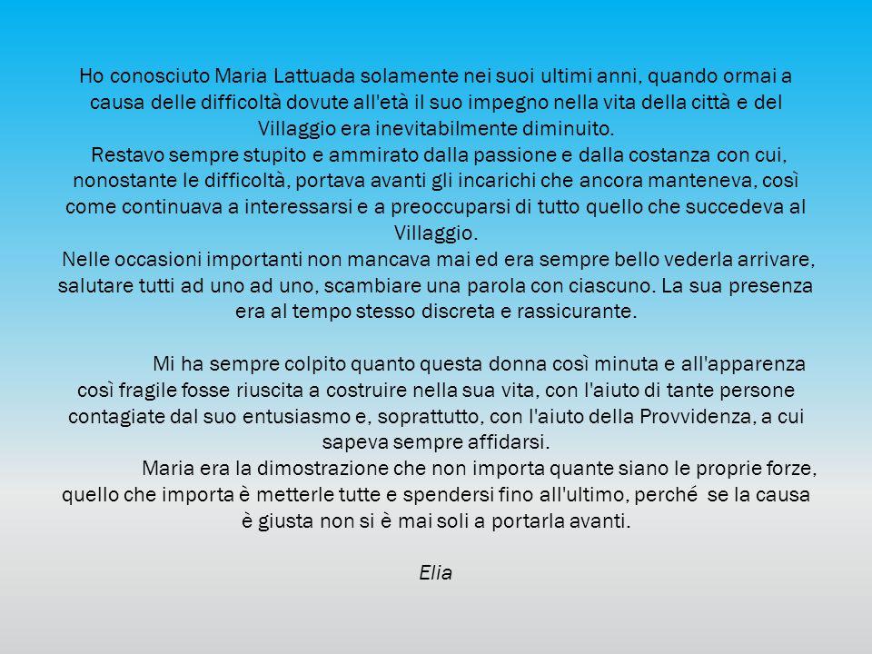 Ho conosciuto Maria Lattuada solamente nei suoi ultimi anni, quando ormai a causa delle difficoltà dovute all'età il suo impegno nella vita della citt