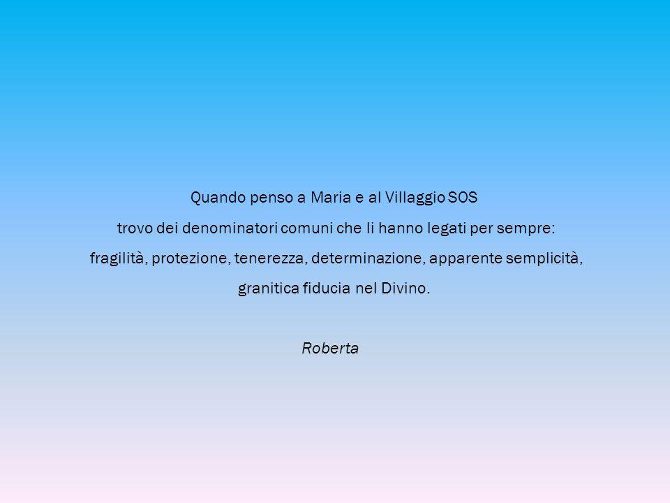 Quando penso a Maria e al Villaggio SOS trovo dei denominatori comuni che li hanno legati per sempre: fragilità, protezione, tenerezza, determinazione