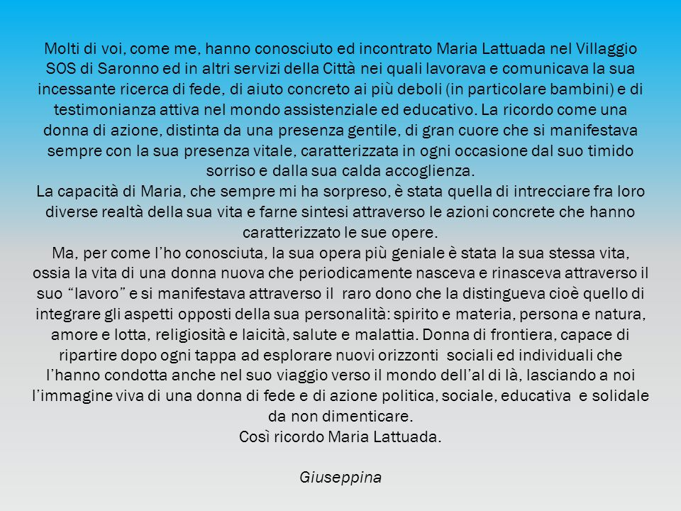 Molti di voi, come me, hanno conosciuto ed incontrato Maria Lattuada nel Villaggio SOS di Saronno ed in altri servizi della Città nei quali lavorava e