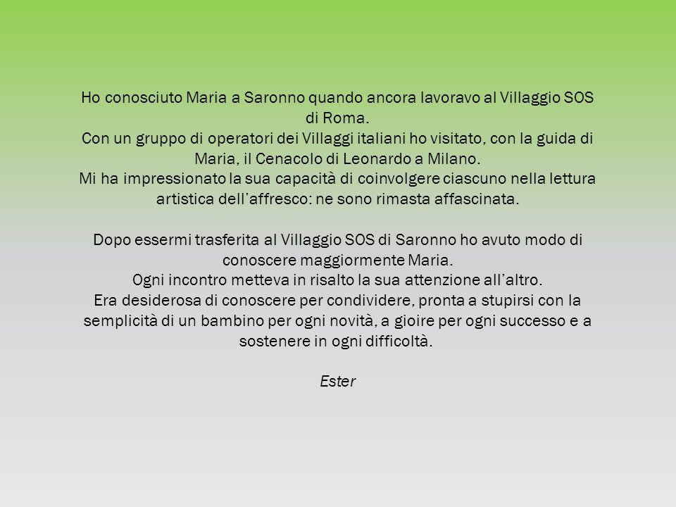Ho conosciuto Maria a Saronno quando ancora lavoravo al Villaggio SOS di Roma. Con un gruppo di operatori dei Villaggi italiani ho visitato, con la gu