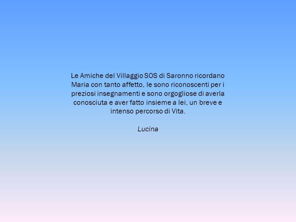Le Amiche del Villaggio SOS di Saronno ricordano Maria con tanto affetto, le sono riconoscenti per i preziosi insegnamenti e sono orgogliose di averla