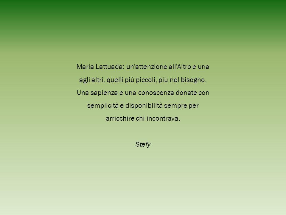 Maria Lattuada: un'attenzione all'Altro e una agli altri, quelli più piccoli, più nel bisogno. Una sapienza e una conoscenza donate con semplicità e d