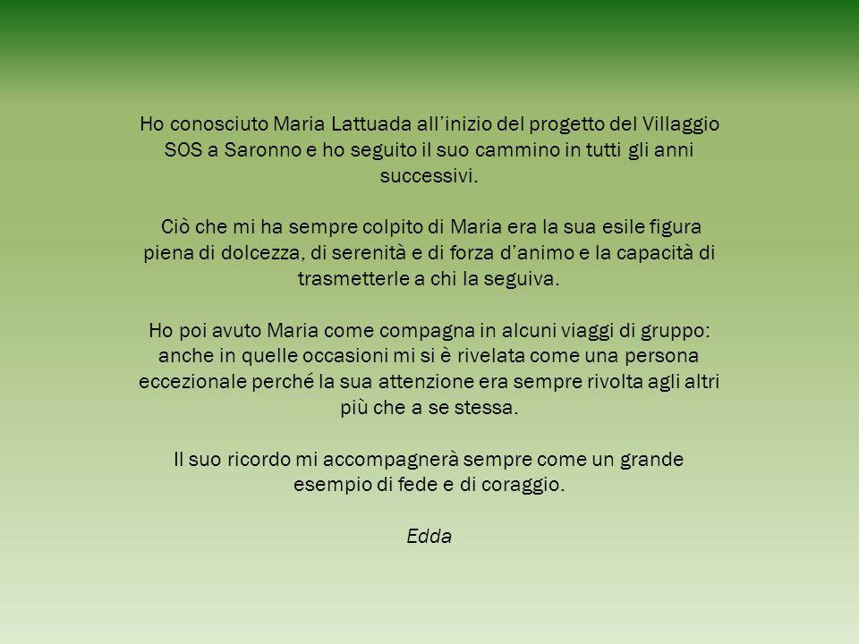 Ho conosciuto Maria Lattuada all'inizio del progetto del Villaggio SOS a Saronno e ho seguito il suo cammino in tutti gli anni successivi. Ciò che mi