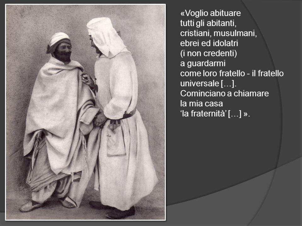«Voglio abituare tutti gli abitanti, cristiani, musulmani, ebrei ed idolatri (i non credenti) a guardarmi come loro fratello - il fratello universale […].