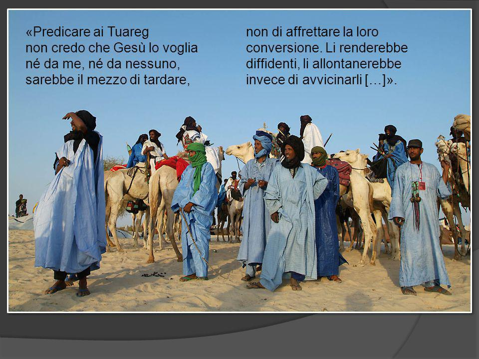 «Predicare ai Tuareg non credo che Gesù lo voglia né da me, né da nessuno, sarebbe il mezzo di tardare, non di affrettare la loro conversione.