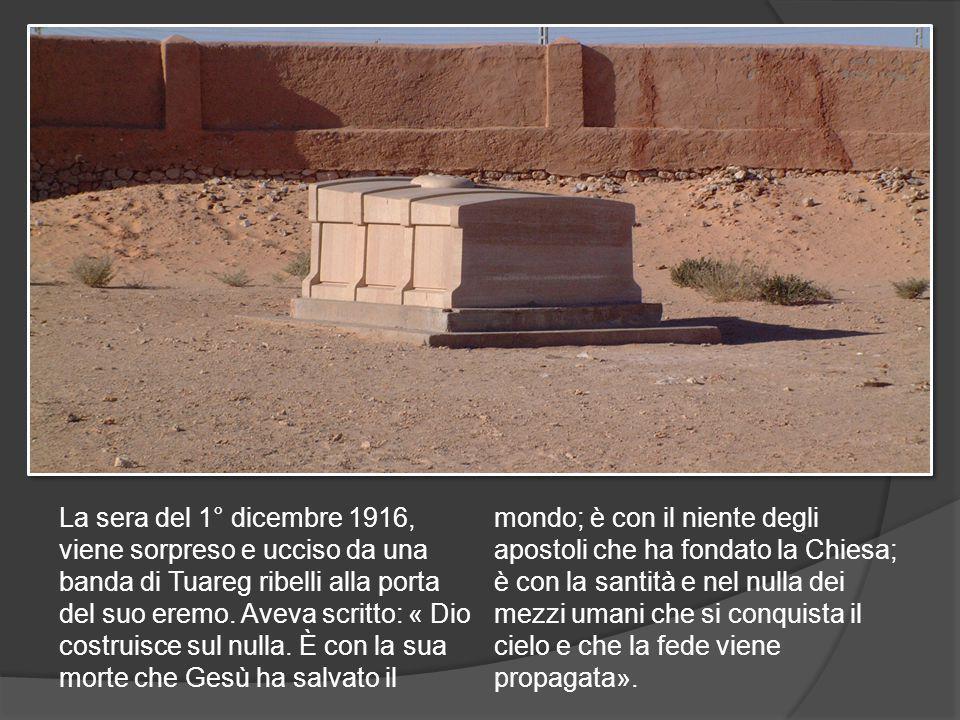 La sera del 1° dicembre 1916, viene sorpreso e ucciso da una banda di Tuareg ribelli alla porta del suo eremo.