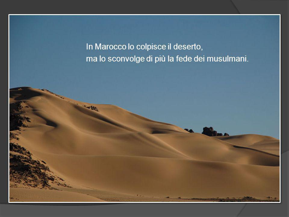 In Marocco lo colpisce il deserto, ma lo sconvolge di più la fede dei musulmani.