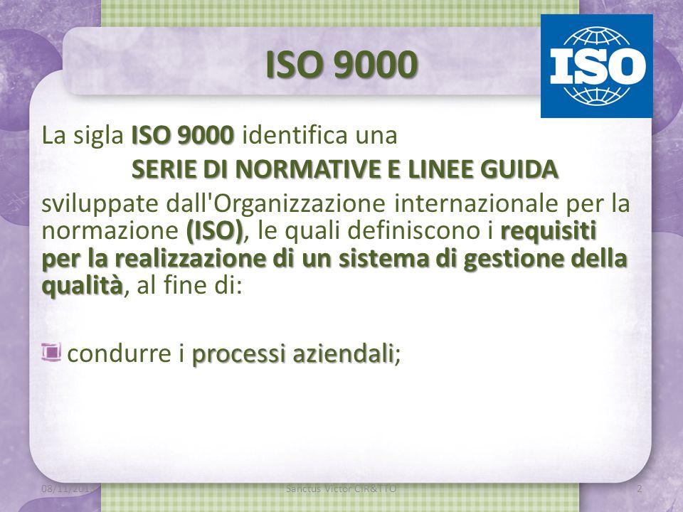 ISO 9000 ISO 9000 La sigla ISO 9000 identifica una SERIE DI NORMATIVE E LINEE GUIDA (ISO)requisiti per la realizzazione di un sistema di gestione della qualità sviluppate dall Organizzazione internazionale per la normazione (ISO), le quali definiscono i requisiti per la realizzazione di un sistema di gestione della qualità, al fine di: processi aziendali condurre i processi aziendali; m 08/11/2013Sanctus Victor CIR&TTO2