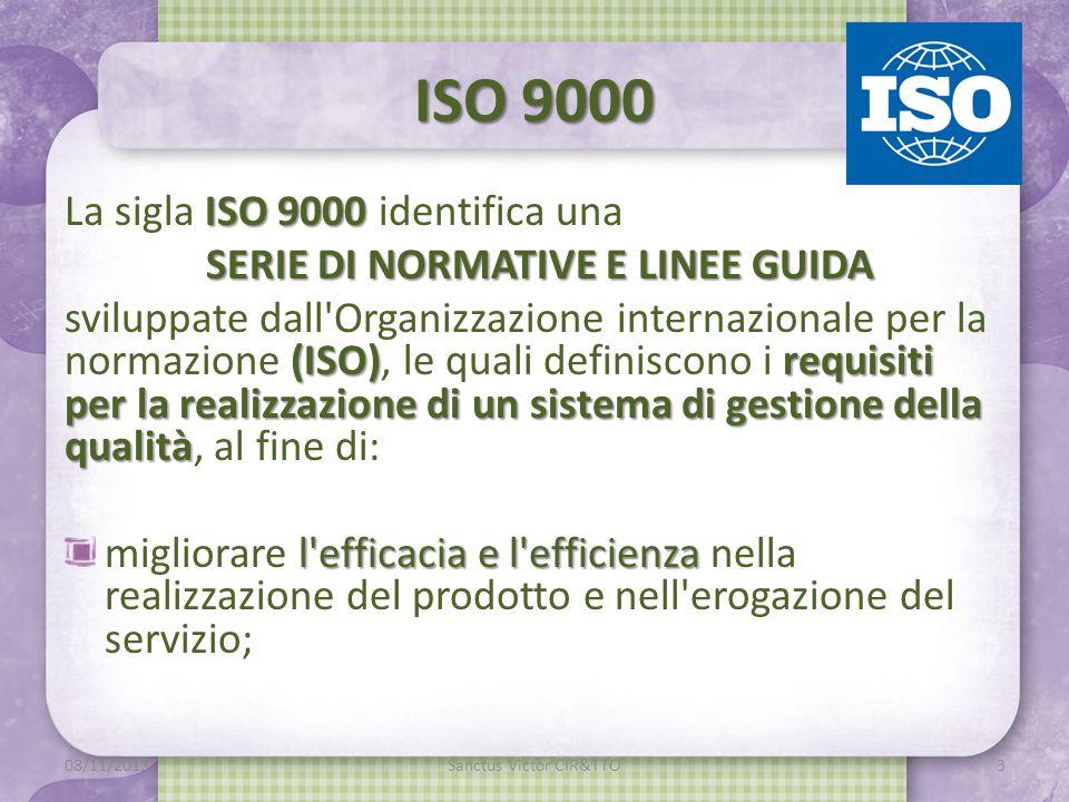 ISO 9000 ISO 9000 La sigla ISO 9000 identifica una SERIE DI NORMATIVE E LINEE GUIDA (ISO)requisiti per la realizzazione di un sistema di gestione della qualità sviluppate dall Organizzazione internazionale per la normazione (ISO), le quali definiscono i requisiti per la realizzazione di un sistema di gestione della qualità, al fine di: l efficacia e l efficienza migliorare l efficacia e l efficienza nella realizzazione del prodotto e nell erogazione del servizio; m 08/11/2013Sanctus Victor CIR&TTO3