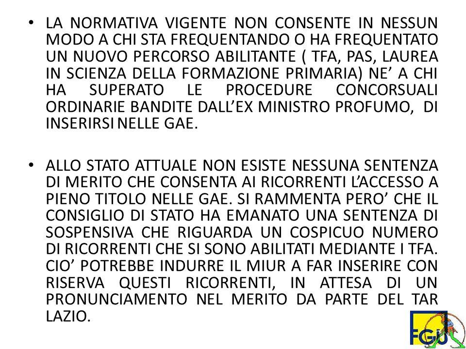 LA NORMATIVA VIGENTE NON CONSENTE IN NESSUN MODO A CHI STA FREQUENTANDO O HA FREQUENTATO UN NUOVO PERCORSO ABILITANTE ( TFA, PAS, LAUREA IN SCIENZA DELLA FORMAZIONE PRIMARIA) NE' A CHI HA SUPERATO LE PROCEDURE CONCORSUALI ORDINARIE BANDITE DALL'EX MINISTRO PROFUMO, DI INSERIRSI NELLE GAE.