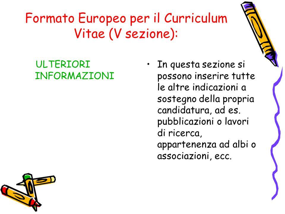 Formato Europeo per il Curriculum Vitae (V sezione): ULTERIORI INFORMAZIONI In questa sezione si possono inserire tutte le altre indicazioni a sostegn