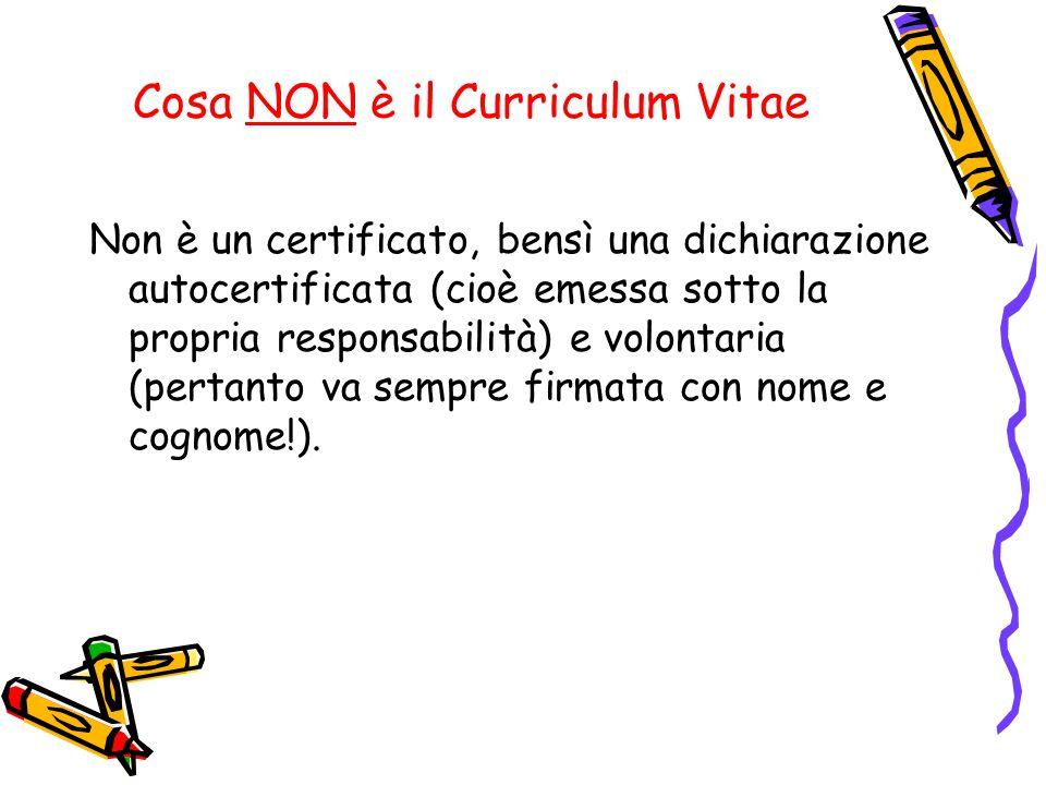 Cosa NON è il Curriculum Vitae Non è un certificato, bensì una dichiarazione autocertificata (cioè emessa sotto la propria responsabilità) e volontaria (pertanto va sempre firmata con nome e cognome!).