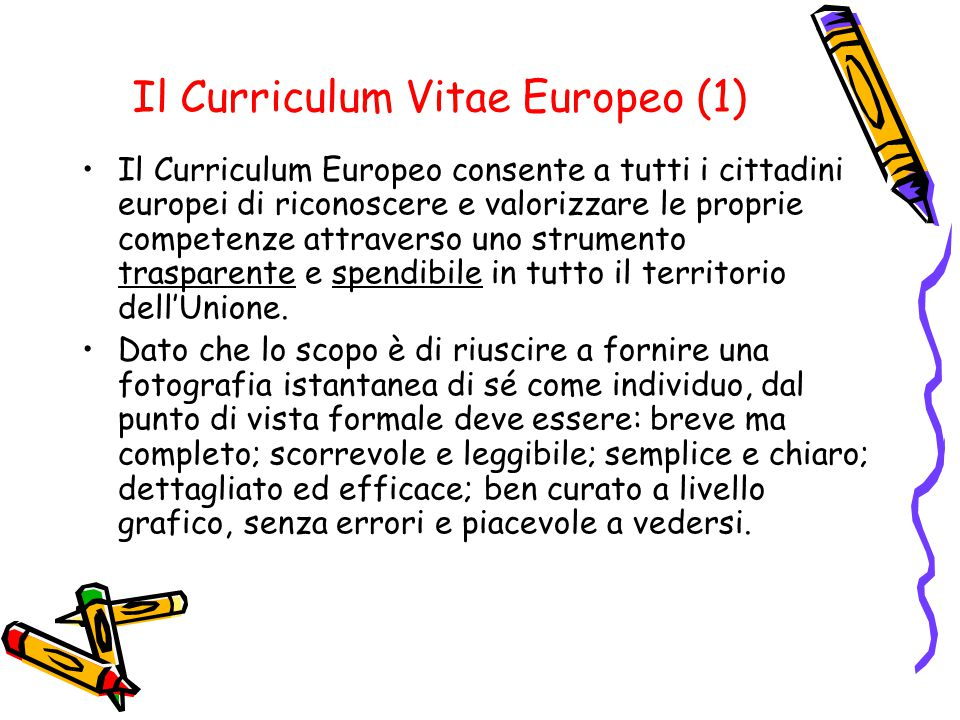 Il Curriculum Vitae Europeo (1) Il Curriculum Europeo consente a tutti i cittadini europei di riconoscere e valorizzare le proprie competenze attraverso uno strumento trasparente e spendibile in tutto il territorio dell'Unione.