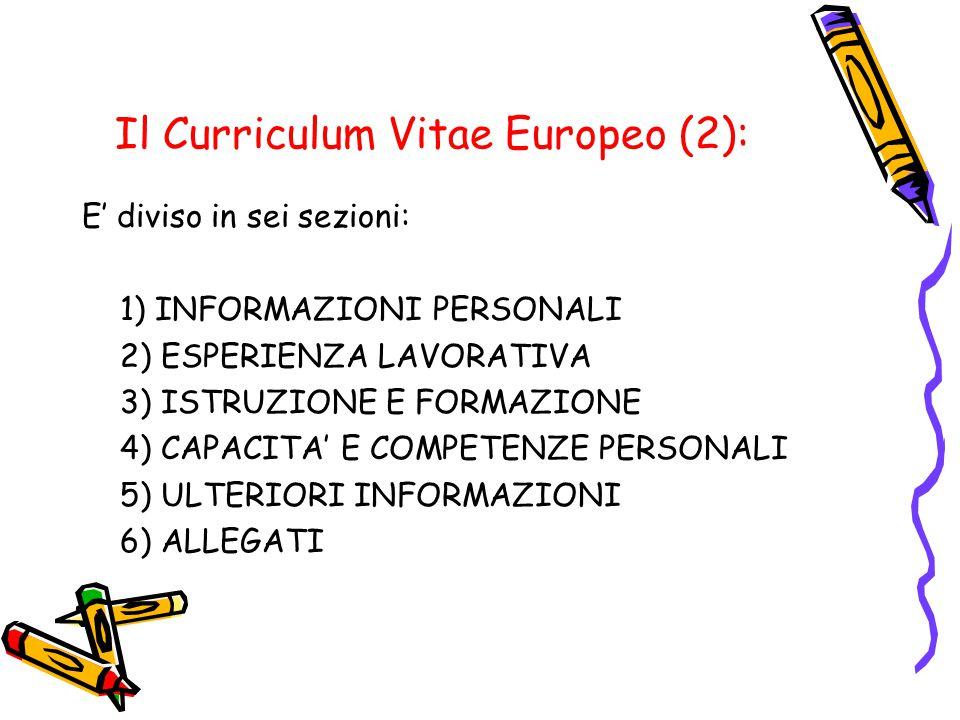 Il Curriculum Vitae Europeo (2): E' diviso in sei sezioni: 1) INFORMAZIONI PERSONALI 2) ESPERIENZA LAVORATIVA 3) ISTRUZIONE E FORMAZIONE 4) CAPACITA' E COMPETENZE PERSONALI 5) ULTERIORI INFORMAZIONI 6) ALLEGATI