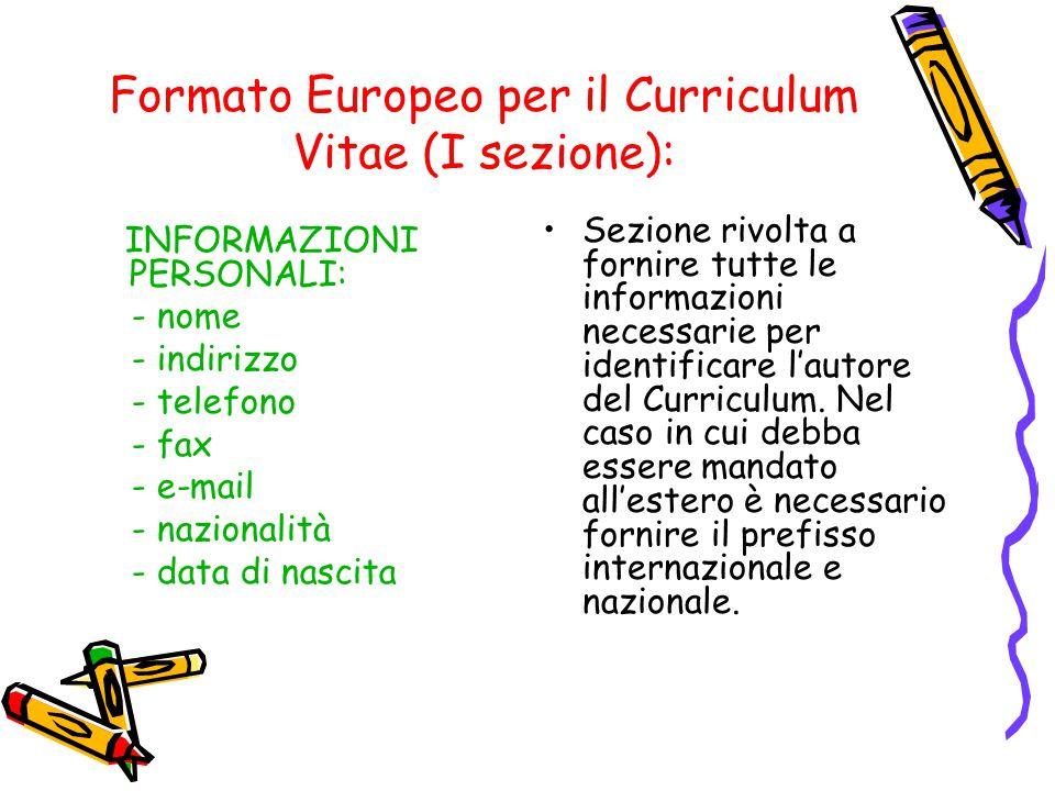 Formato Europeo per il Curriculum Vitae (I sezione): INFORMAZIONI PERSONALI: - nome - indirizzo - telefono - fax - e-mail - nazionalità - data di nascita Sezione rivolta a fornire tutte le informazioni necessarie per identificare l'autore del Curriculum.