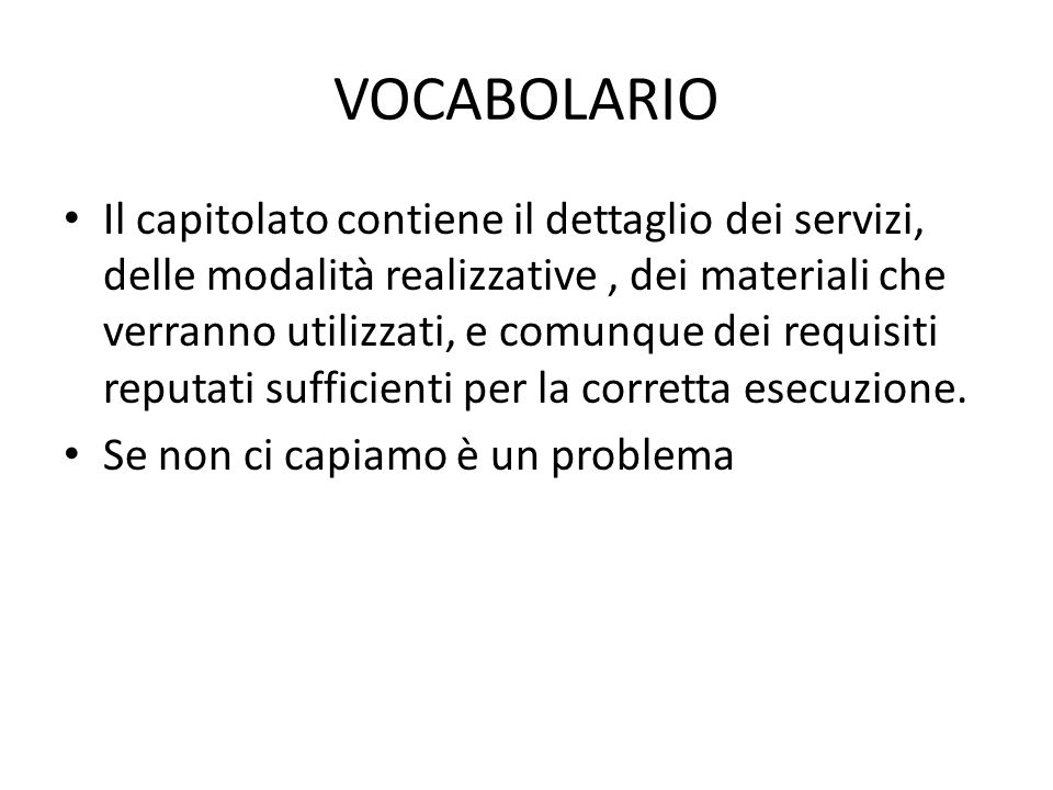 VOCABOLARIO Il capitolato contiene il dettaglio dei servizi, delle modalità realizzative, dei materiali che verranno utilizzati, e comunque dei requisiti reputati sufficienti per la corretta esecuzione.