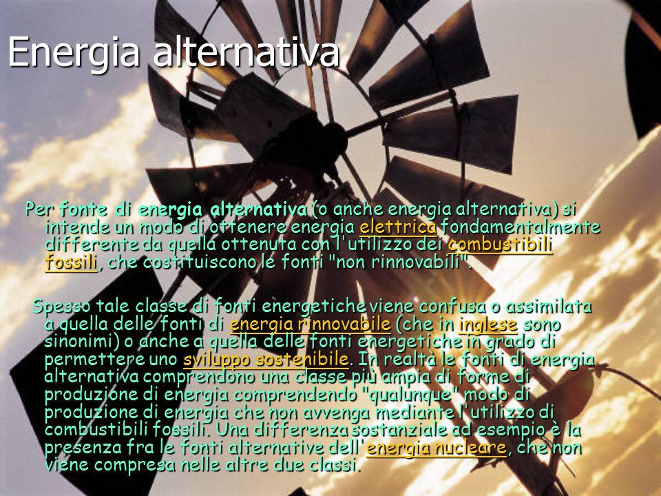 Energia alternativa Per fonte di energia alternativa (o anche energia alternativa) si intende un modo di ottenere energia elettrica fondamentalmente d