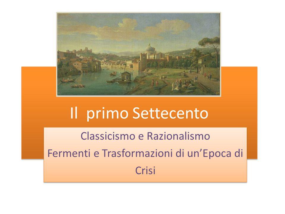 Il primo Settecento Classicismo e Razionalismo Fermenti e Trasformazioni di un'Epoca di Crisi Classicismo e Razionalismo Fermenti e Trasformazioni di