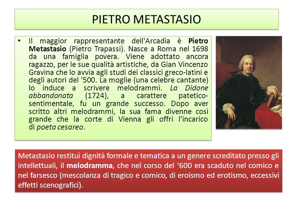 PIETRO METASTASIO Il maggior rappresentante dell'Arcadia è Pietro Metastasio (Pietro Trapassi). Nasce a Roma nel 1698 da una famiglia povera. Viene ad