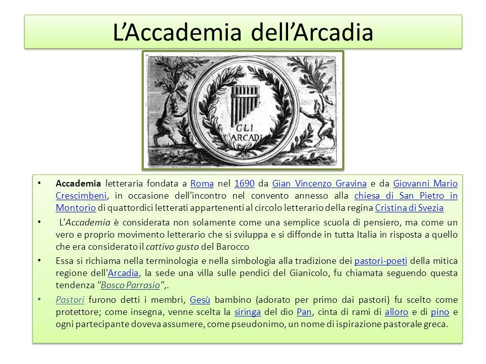 L'Accademia dell'Arcadia Accademia letteraria fondata a Roma nel 1690 da Gian Vincenzo Gravina e da Giovanni Mario Crescimbeni, in occasione dell'inco