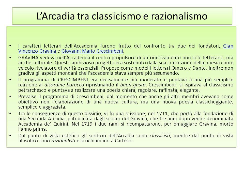 L'Arcadia tra classicismo e razionalismo I caratteri letterari dell'Accademia furono frutto del confronto tra due dei fondatori, Gian Vincenzo Gravina