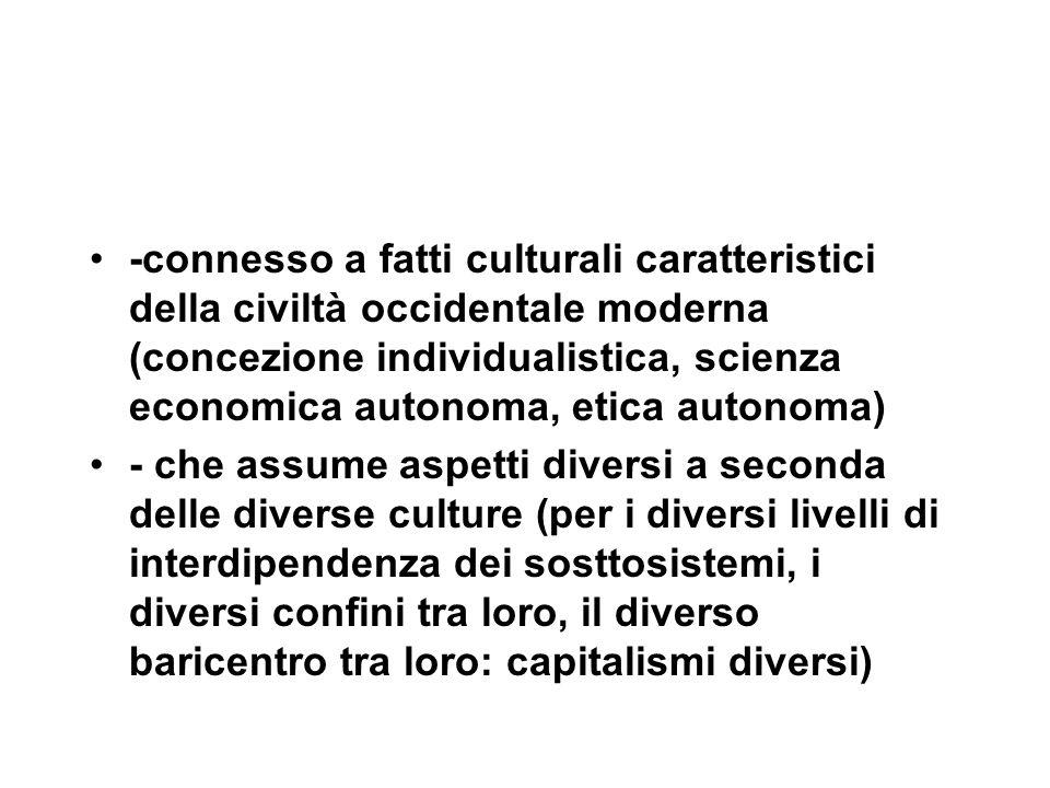 -connesso a fatti culturali caratteristici della civiltà occidentale moderna (concezione individualistica, scienza economica autonoma, etica autonoma) - che assume aspetti diversi a seconda delle diverse culture (per i diversi livelli di interdipendenza dei sosttosistemi, i diversi confini tra loro, il diverso baricentro tra loro: capitalismi diversi)