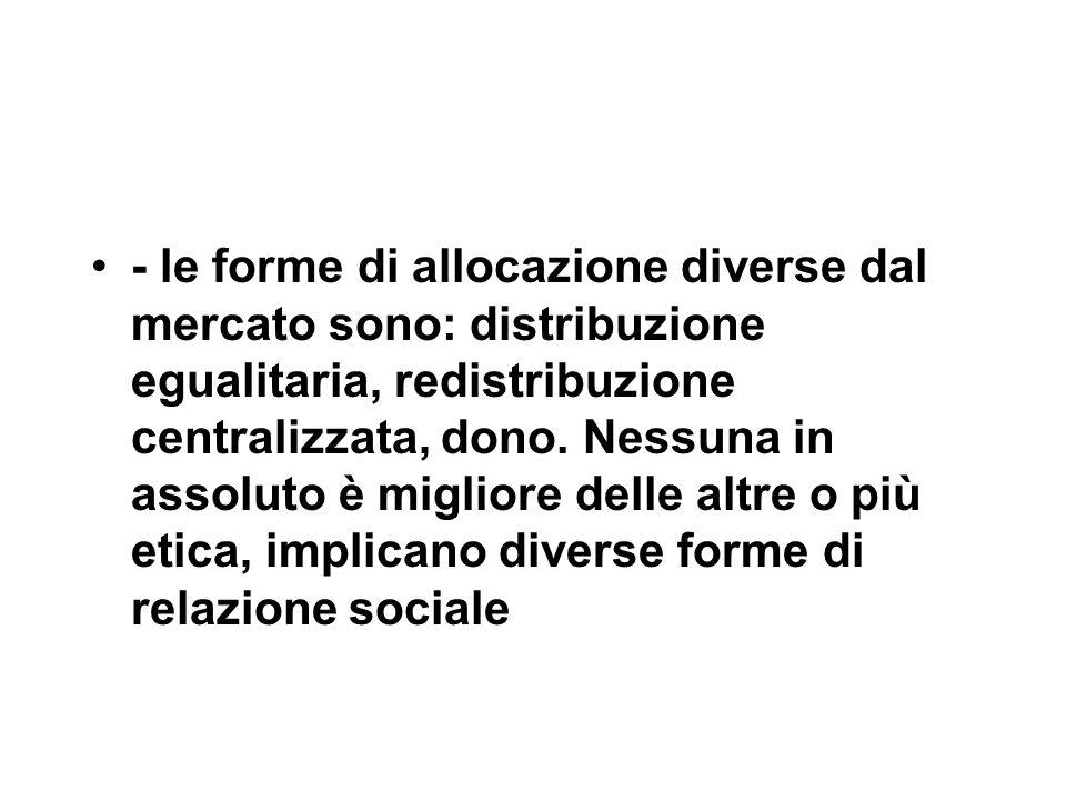 - le forme di allocazione diverse dal mercato sono: distribuzione egualitaria, redistribuzione centralizzata, dono.