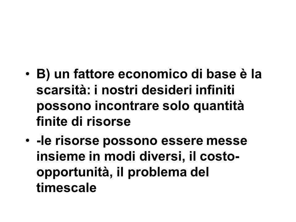 B) un fattore economico di base è la scarsità: i nostri desideri infiniti possono incontrare solo quantità finite di risorse -le risorse possono essere messe insieme in modi diversi, il costo- opportunità, il problema del timescale