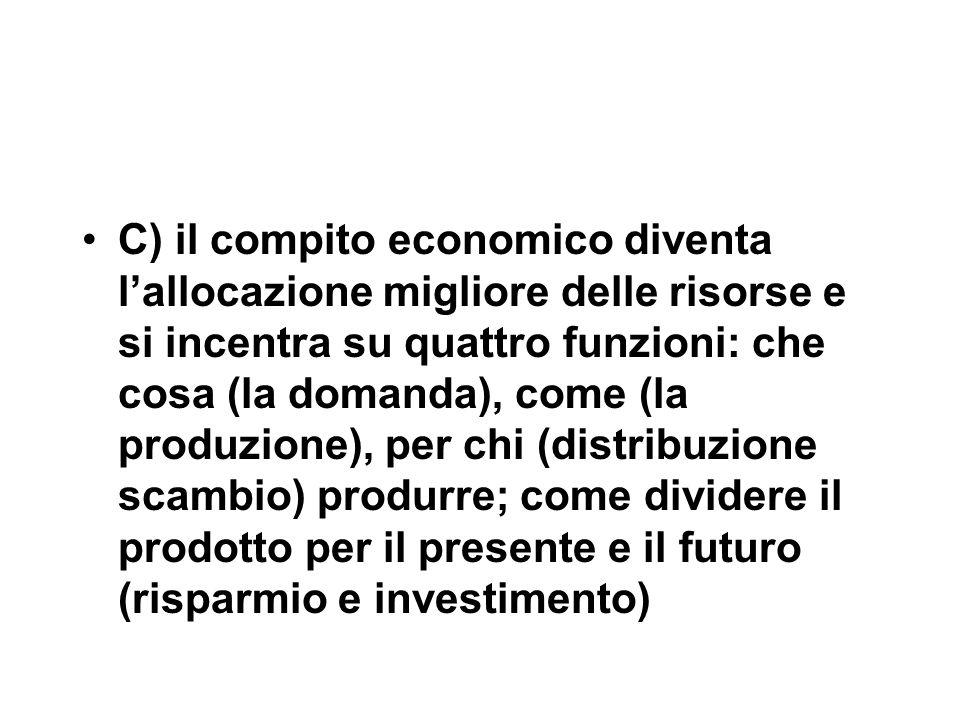 C) il compito economico diventa l'allocazione migliore delle risorse e si incentra su quattro funzioni: che cosa (la domanda), come (la produzione), per chi (distribuzione scambio) produrre; come dividere il prodotto per il presente e il futuro (risparmio e investimento)