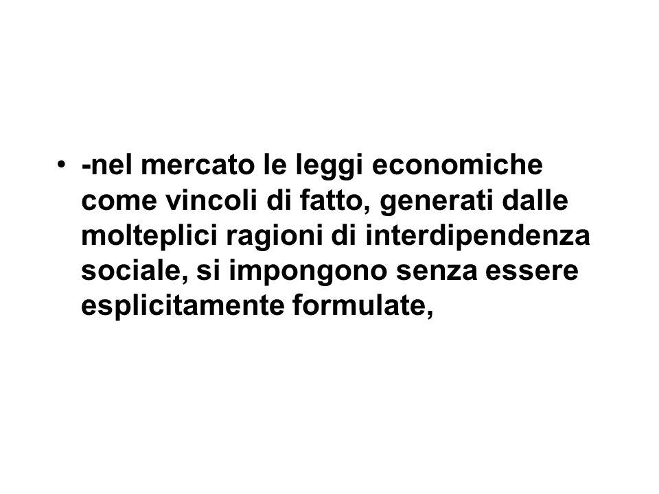 -nel mercato le leggi economiche come vincoli di fatto, generati dalle molteplici ragioni di interdipendenza sociale, si impongono senza essere esplicitamente formulate,