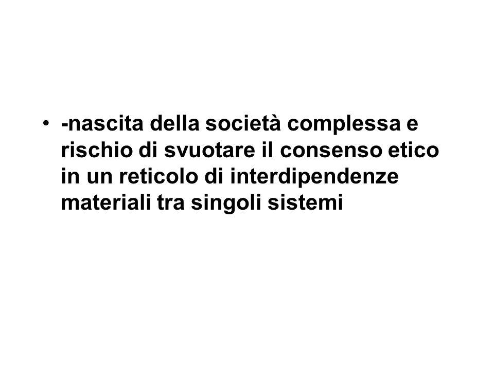 -nascita della società complessa e rischio di svuotare il consenso etico in un reticolo di interdipendenze materiali tra singoli sistemi