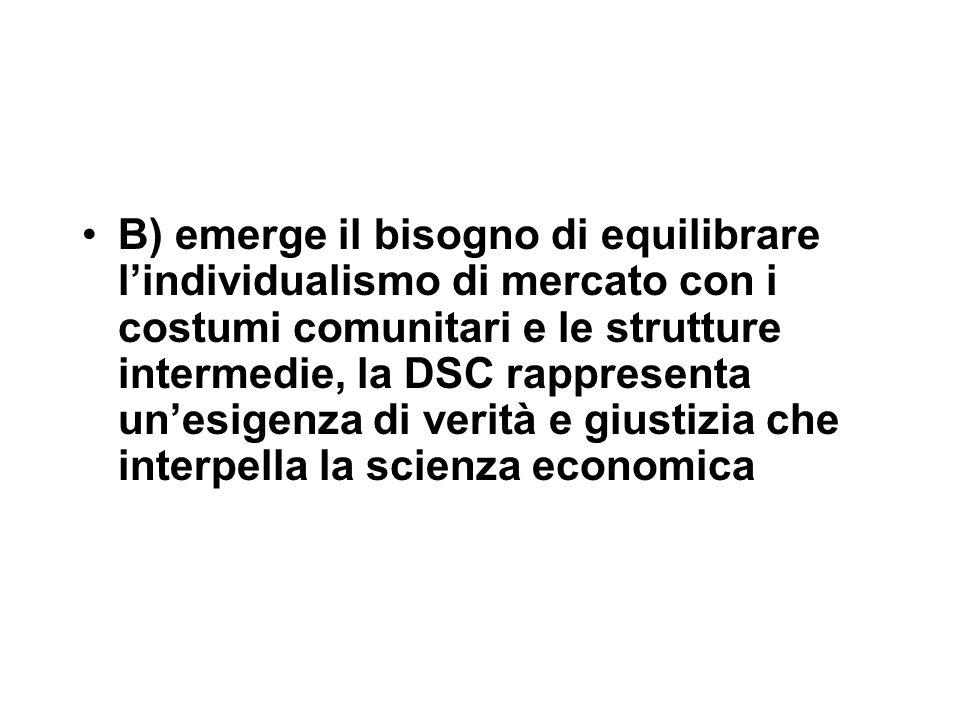 B) emerge il bisogno di equilibrare l'individualismo di mercato con i costumi comunitari e le strutture intermedie, la DSC rappresenta un'esigenza di verità e giustizia che interpella la scienza economica