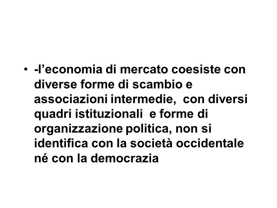 -l'economia di mercato coesiste con diverse forme di scambio e associazioni intermedie, con diversi quadri istituzionali e forme di organizzazione politica, non si identifica con la società occidentale né con la democrazia